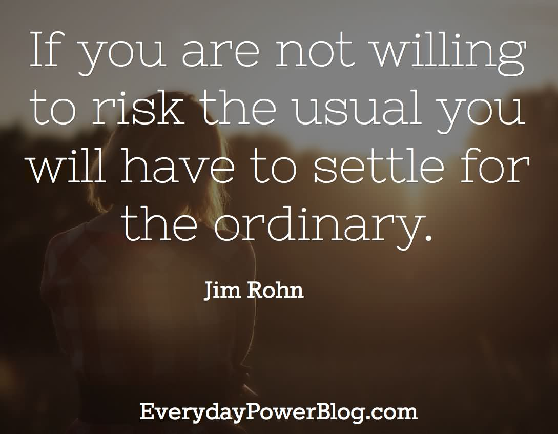 If You Are Not Willing To Risk The Usual You Will Have To Settle For The Ordinary