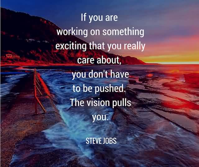 """If You Are Working On Something That You Really Care About, You Don't Have To Be Pushed. The Vision Pulls You.""""- Steve Jobs"""