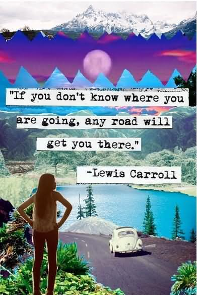If You Don't Know Where You Are Going Any Road Will Get You There