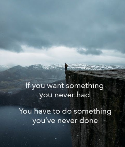 If You Want Something You Never Had You Have To Do Something You've Never Done