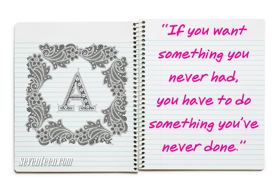 If You Want Something You Never Have Uo To Do Something You've Never Done