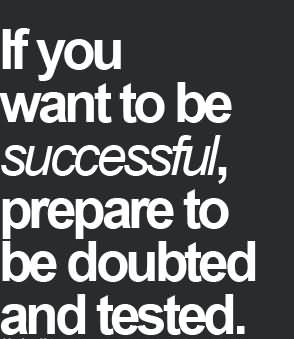 If You Want To Be Successful Prepare To Be Doubted And Tested