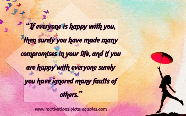 If everyone is happy with you, then surely you have made many compromises in your life, and if you are happy with everyone surely you have ignored many faults of others