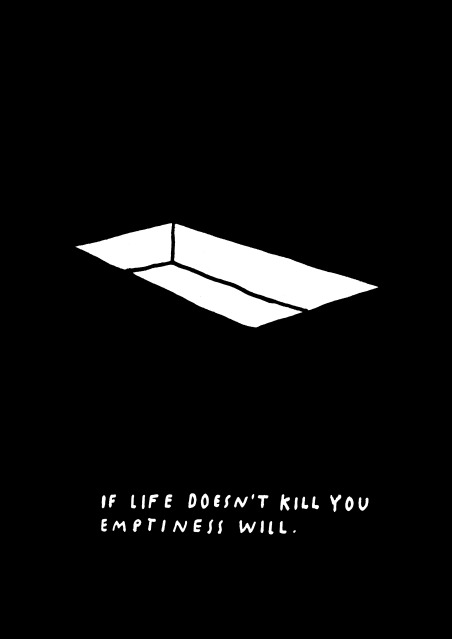 If life doesn't kill you, emptiness will