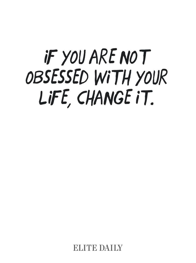 If you are not obsessed with your change life change it