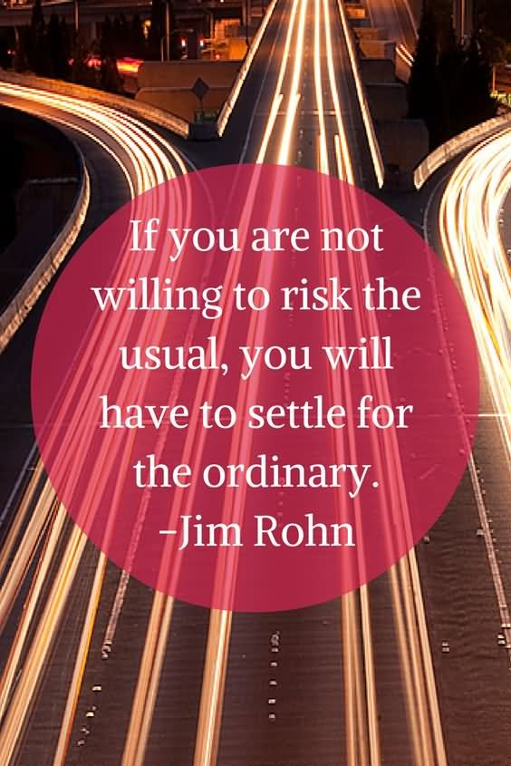 If you are not willing to risk the usual, you will have to settle for the ordinary