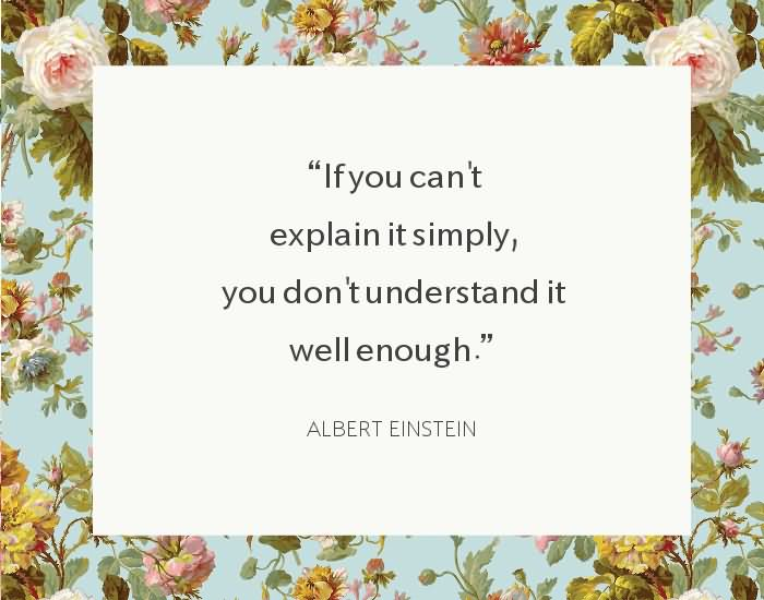"If you can't explain it simply, you don't understand it well enough."" ~Albert Einstein"