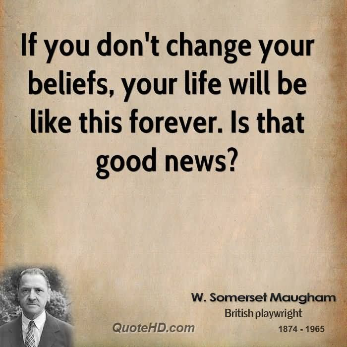 If you dont change your beliefs your life will be like this forever. Is that good news1 W. Somerset Maugham