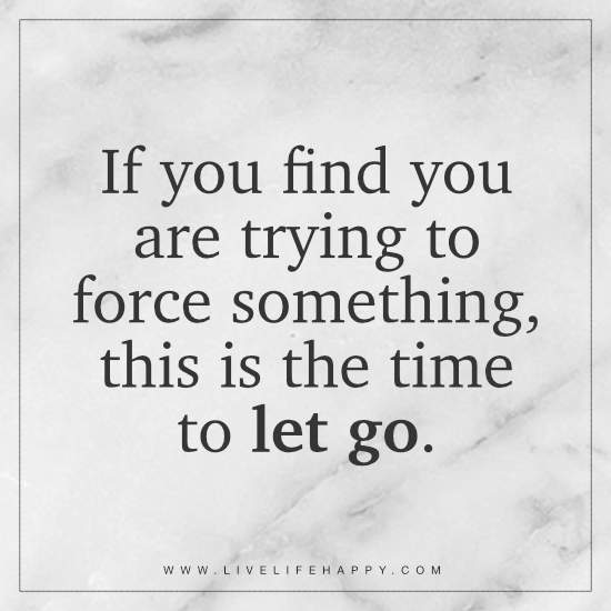 If you find you are trying to force something, this is the time to let go