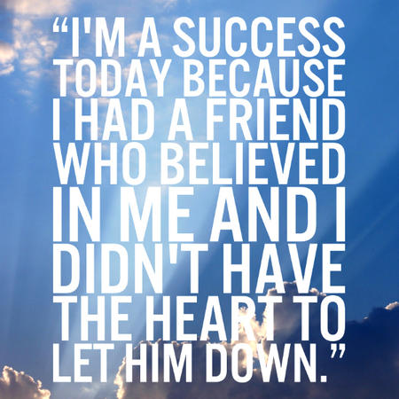 I'm a success today because I had a friend who believed in me and I didn't have the heart to let him down