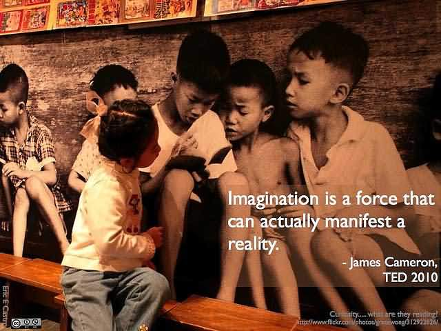 """Imagination is a force that can actually manifest a reality."""" – James Cameron"""
