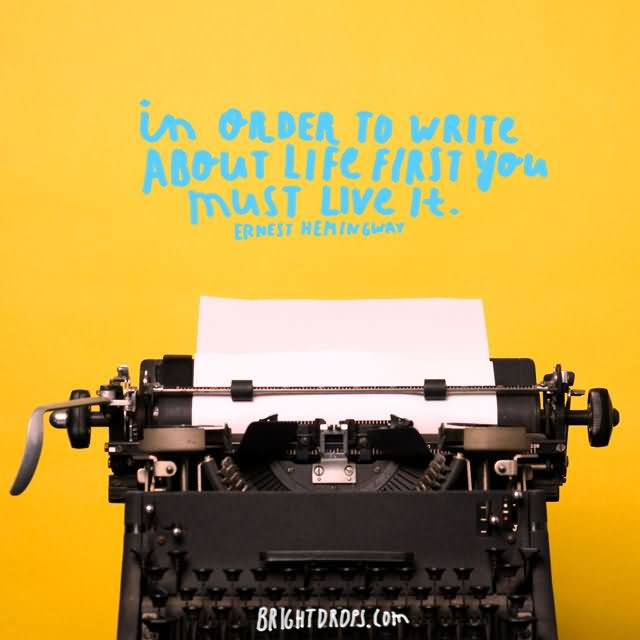 """In order to write about life first you must live it."""" ~ Ernest Hemingway"""