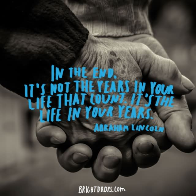"""In the end, it's not the years in your life that count. It's the life in your years."""" ~ Abraham Lincoln"""