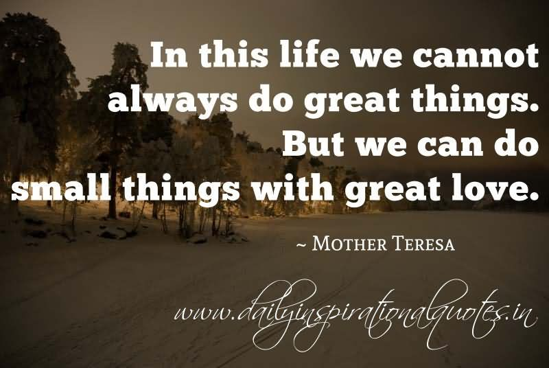 In this life we cannot always do great things. But we can do small things. But we can do small things with great love. Mother Teresa