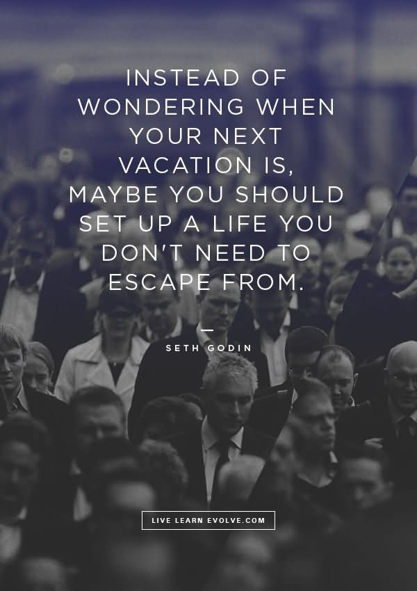 Instead Of Wondering When You Next Vacation Is