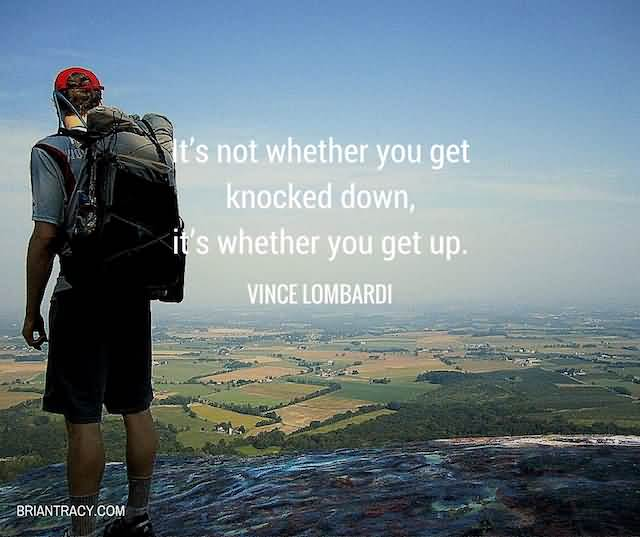 """It's Not Whether You Get Knocked Down, It's Whether You Get Up.""""- Vince Lombardi"""