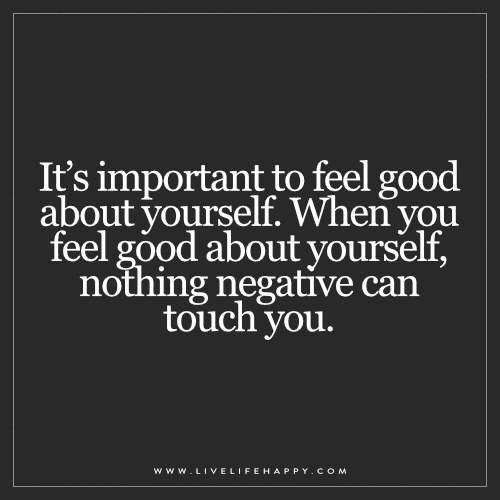 It's important to feel good about yourself. When you feel good about yourself, nothing negative can touch you