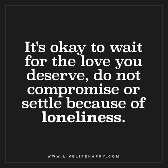 It's okay to wait for the love you deserve, do not compromise or settle because of loneliness