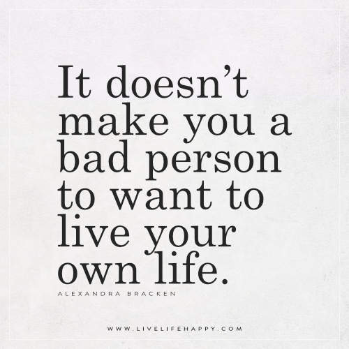 It doesn't make you a bad person to want to live your own life. – Alexandra Bracken