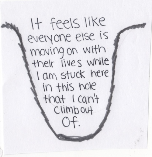 It feels like everyone else is moving on with their lives while I am stuck here in this hole that I can't climb out of