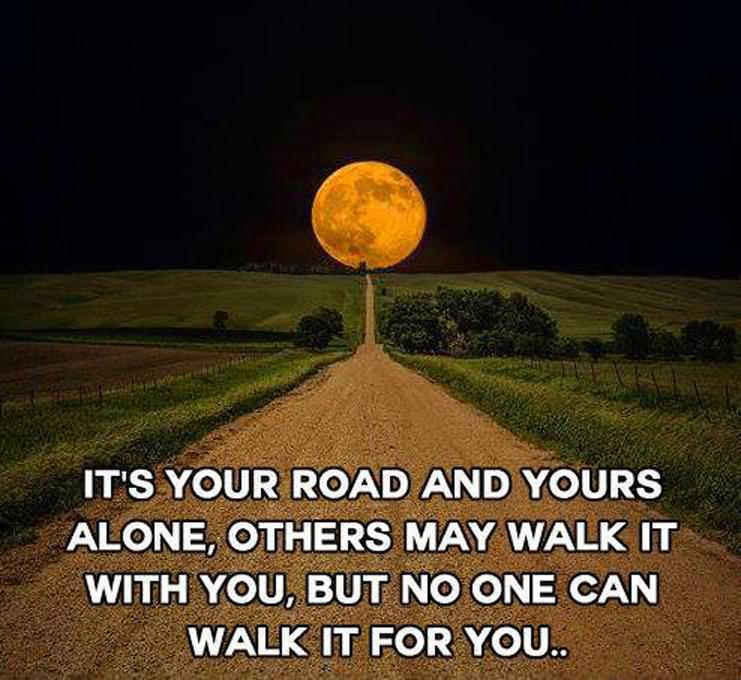 It's Your Road And Yours Alone, Others May Walk It With You