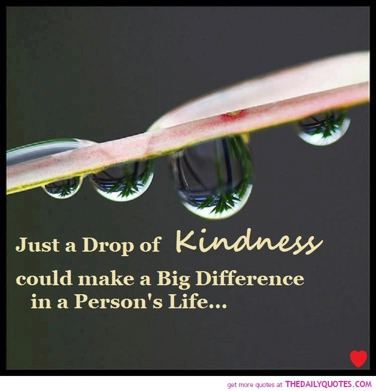 Just a drop of kindness could make a big difference in a persons life
