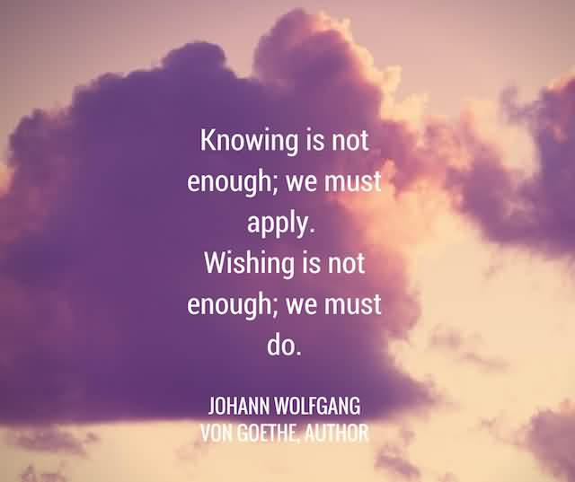 """Knowing Is Not Enough; We Must Apply. Wishing Is Not Enough; We Must Do.""""- Johann Wolfgang Von Goethe"""