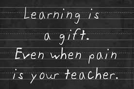 Learning is a gift. Even when pain is your teacher