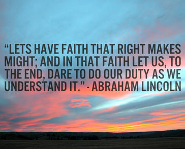 Lets have faith that right makes might; and in that faith let us, to the end, dare to do our duty as we understand it