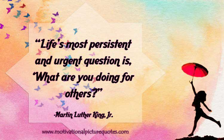Life's most persistent and urgent question is, 'What are you doing for others