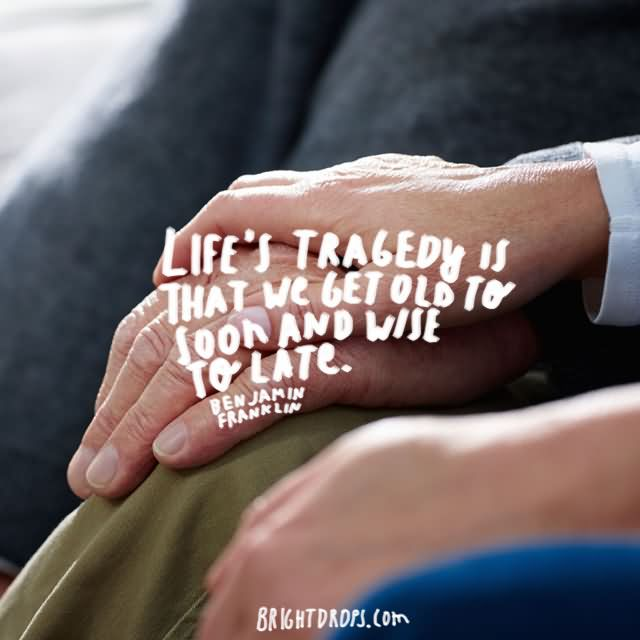 """Life's tragedy is that we get old too soon and wise too late."""" ~ Benjamin Franklin"""