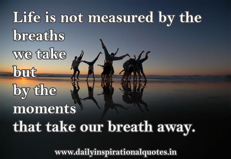 Life Is Not Measured By The Breaths We Take But By The Moments That Take Our Breath Away