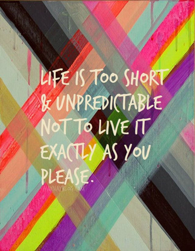 Life Is Short & Unpredictable Not To Live It Exactly As You Please