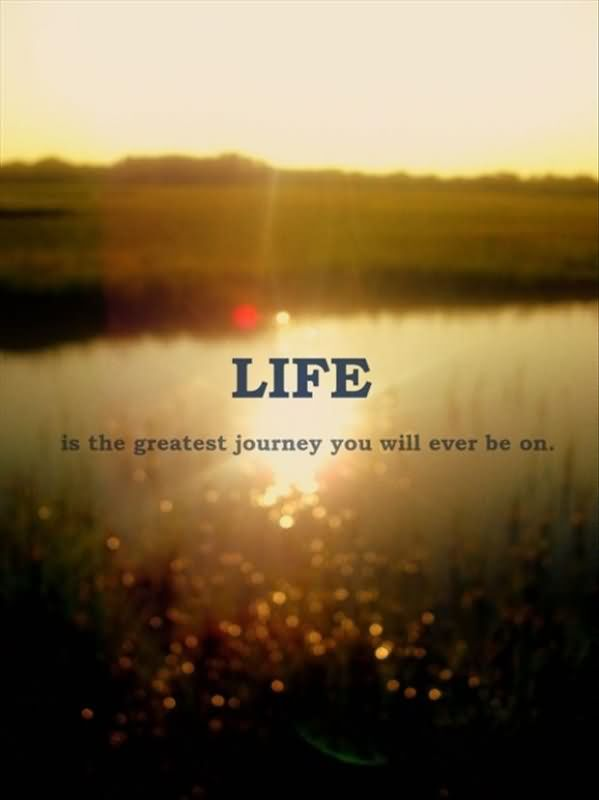 Life Is The Greatest Journey You Will Ever Be On.