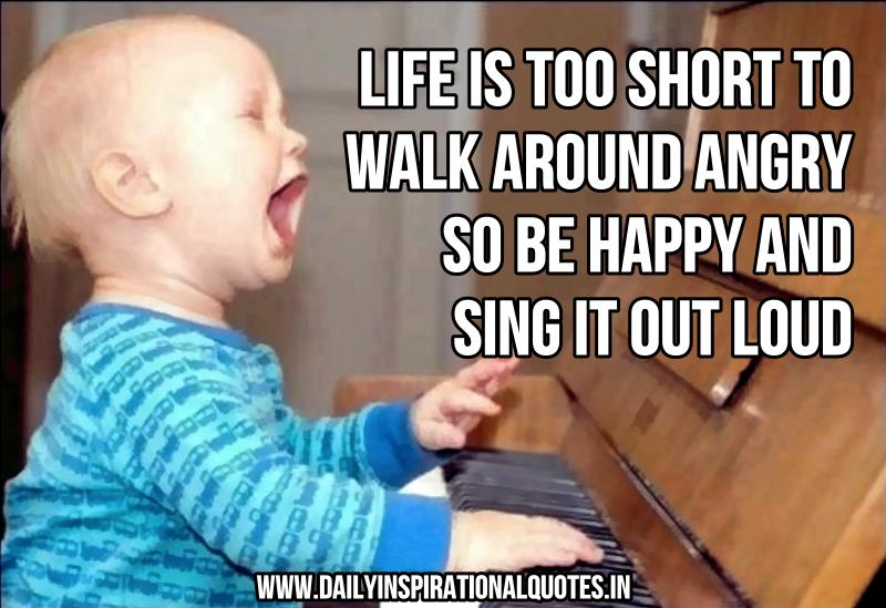 Life Is Too Short To Walk Around Angry So Be Happy And Sing It Out Loud