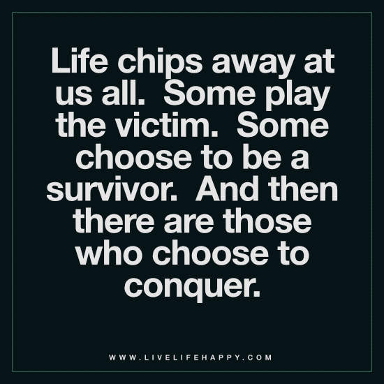 Life chips away at us all. Some play the victim. Some choose to be a survivor. And then there are those who choose to conquer