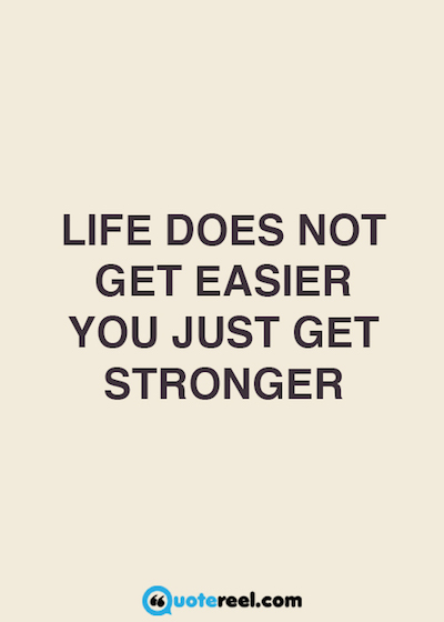 Life does not get easier, you just get stronger
