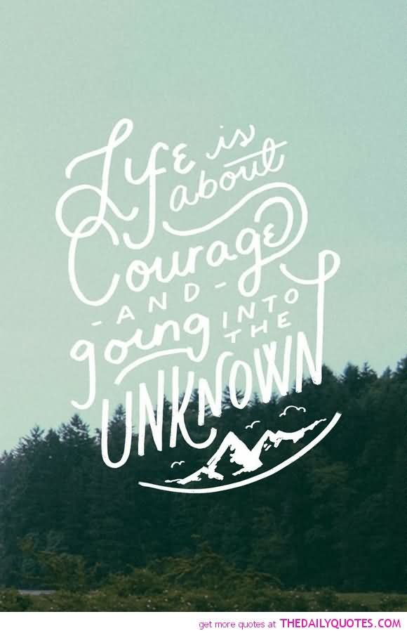 Life is about courage and going into the unknown.