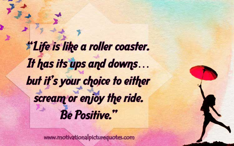 Life is like a roller coaster. It has its ups and downs…but it's your choice to either scream or enjoys the ride. Be Positive