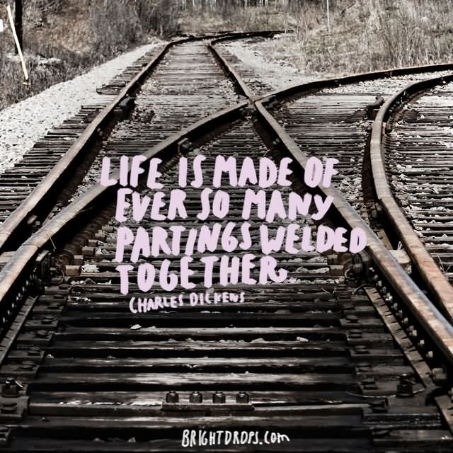 """Life is made of ever so many partings welded together."""" ~ Charles Dickens"""