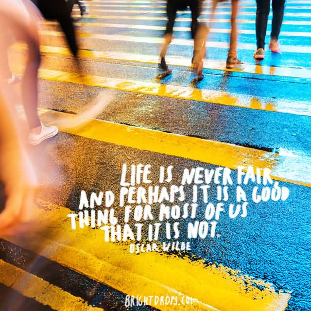 Life is never fair, and perhaps it is a good thing for most of us that it is not. ~ Oscar Wilde