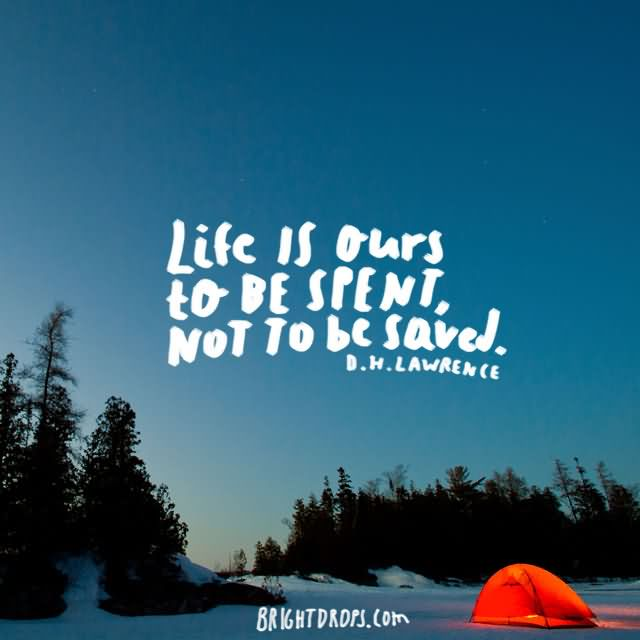 "Life is ours to be spent, not to be saved."" ~ D. H. Lawrence"