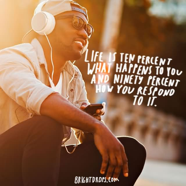 """Life is ten percent what happens to you and ninety percent how you respond to it."""" ~ Charles Swindoll"""