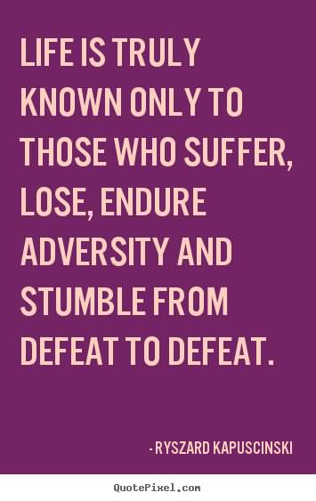 Life is truly known only to those who suffer lose endure adversity and stumble from defeat to defeat Ryszard Kapuscinski