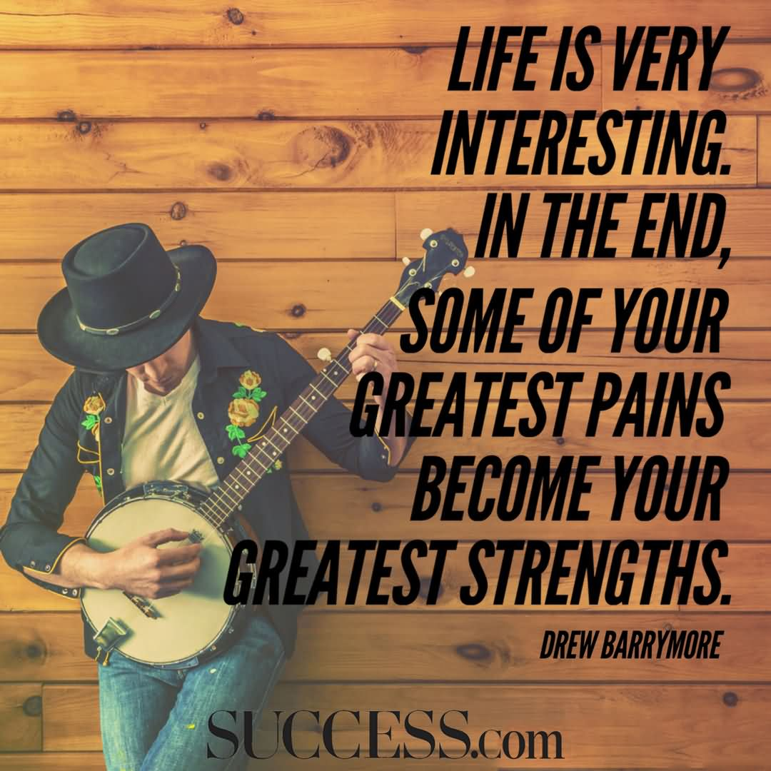 """Life is very interesting. In the end, some of your greatest pains become your greatest strengths."""" —Drew Barrymore"""