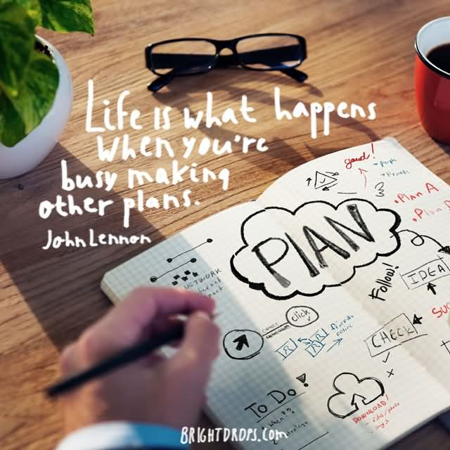 """Life is what happens when you're busy making other plans."""" ~ John Lennon"""