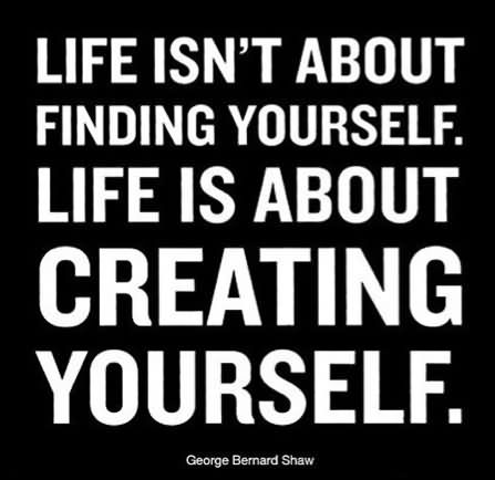 Life isn't about finding yourself. Life is about creating yourself – George Bernard Shaw