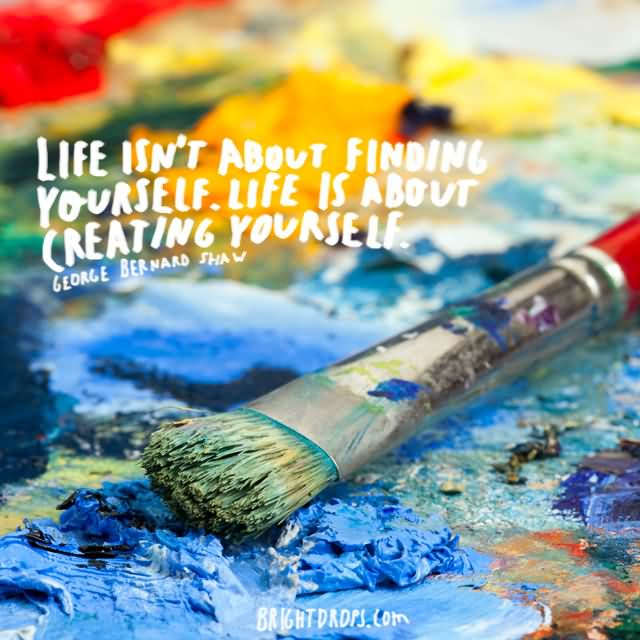 """Life isn't about finding yourself. Life is about creating yourself."""" ~ George Bernard Shaw"""