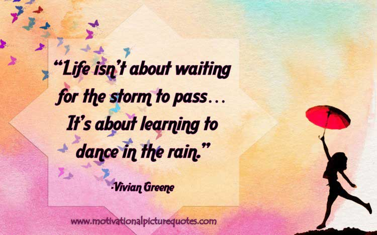 Life isn't about waiting for the storm to pass…It's about learning to dance in the rain
