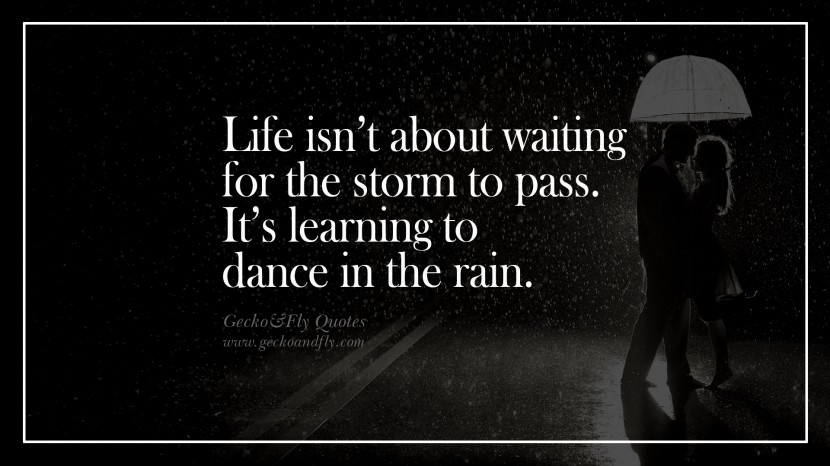 Life isn't about waiting for the storm to pass. It's learning to dance in the rain